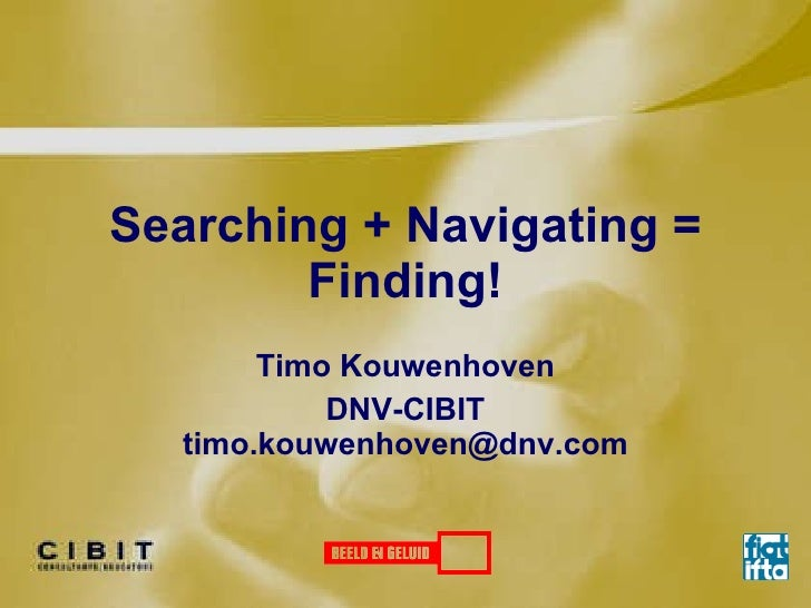 Searching + Navigating = Finding! Timo Kouwenhoven DNV-CIBIT [email_address]