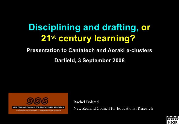 Disciplining and drafting, or    21st century learning? Presentation to Cantatech and Aoraki e-clusters           Darfield...