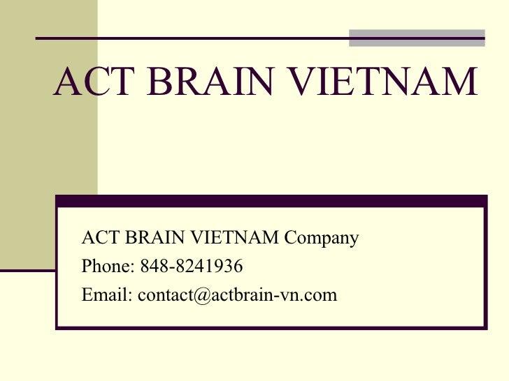 ACT BRAIN VIETNAM ACT BRAIN VIETNAM Company Phone: 848-8241936 Email: contact@actbrain-vn.com
