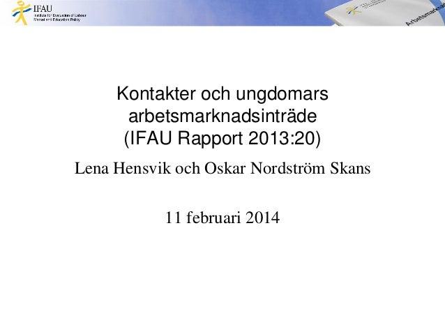 Kontakter och ungdomars arbetsmarknadsinträde (IFAU Rapport 2013:20) Lena Hensvik och Oskar Nordström Skans 11 februari 20...