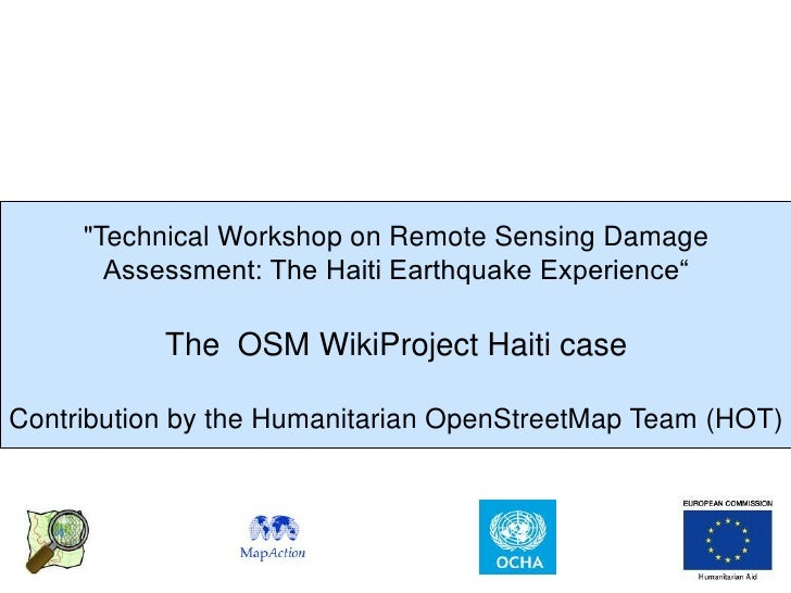 Presentation of Work done in Haiti following 12-Jan Earthquake by the OpenStreetMap (OSM) Project & the Humanitarian OSM Team (HOT) at the UNOSAT WorldBank and JRC Damage Assessment Wworkshop - Geneva, 26,27-April 2010.