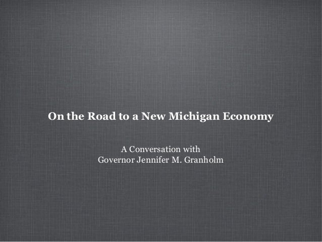 On the Road to a New Michigan Economy             A Conversation with        Governor Jennifer M. Granholm