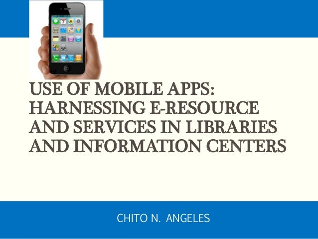USE OF MOBILE APPS: HARNESSING E-RESOURCE AND SERVICES IN LIBRARIES AND INFORMATION CENTERS CHITO N. ANGELES