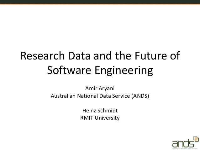 Research Data and the Future of Software Engineering Amir Aryani Australian National Data Service (ANDS) Heinz Schmidt RMI...