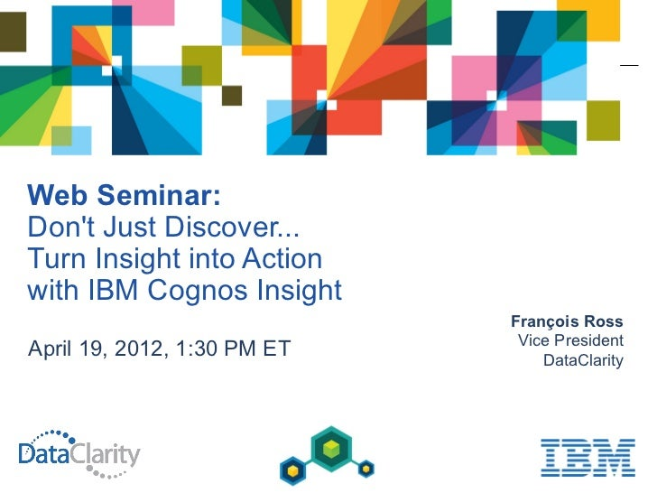 Web Seminar:Dont Just Discover...Turn Insight into Actionwith IBM Cognos Insight                             François Ross...