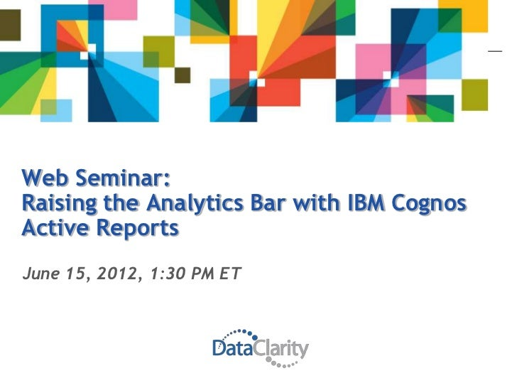 Web Seminar:Raising the Analytics Bar with IBM CognosActive ReportsJune 15, 2012, 1:30 PM ET
