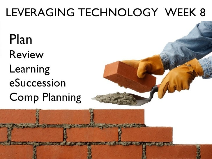 LEVERAGING TECHNOLOGY  WEEK 8 Plan Review Learning eSuccession Comp Planning