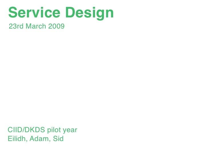 Service Design 23rd March 2009     CIID/DKDS pilot year Eilidh, Adam, Sid