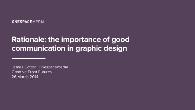 Rationale: the importance of good communication in graphic design James Cotton, Onespacemedia Creative Front Futures 26 Ma...
