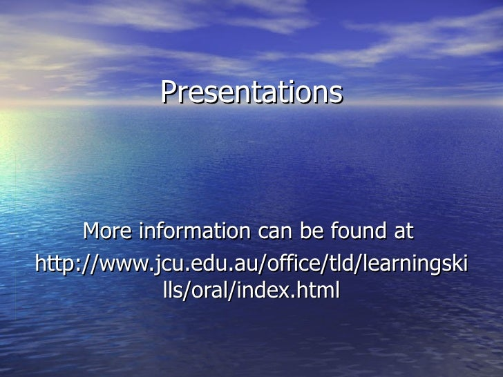 Presentations More information can be found at  http://www.jcu.edu.au/office/tld/learningskills/oral/index.html