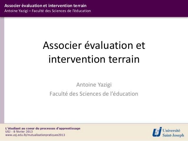 Associer évaluation et intervention terrainAntoine Yazigi – Faculté des Sciences de l'éducation                       Asso...