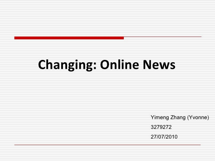 Changing: Online News Yimeng Zhang (Yvonne) 3279272 27/07/2010