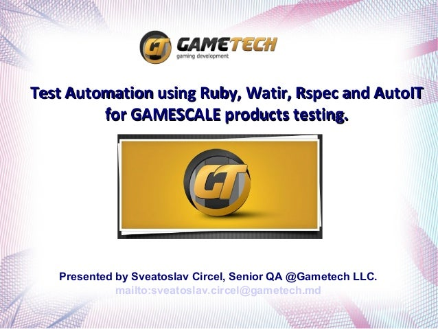 Test Automation using Ruby, Watir, Rspec and AutoIT         for GAMESCALE products testing.   Presented by Sveatoslav Circ...
