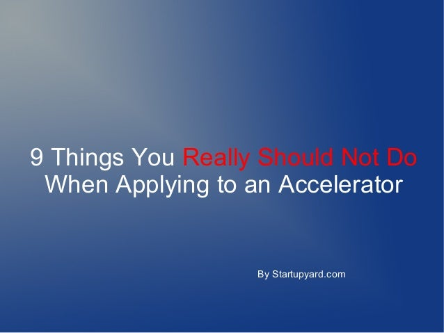 9 Things You Really Should Not Do When Applying to an Accelerator  By Startupyard.com