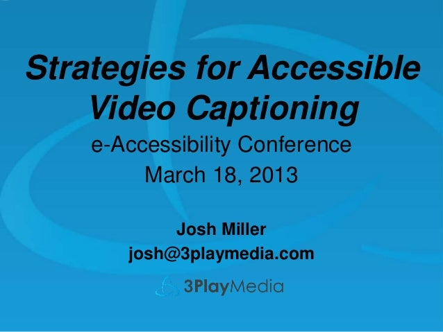 Strategies for Accessible Video Captioning e-Accessibility Conference March 18, 2013 Josh Miller josh@3playmedia.com