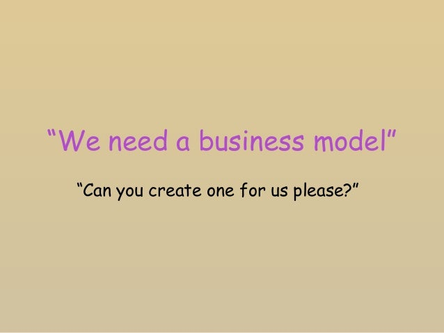 """""""We need a business model"""" """"Can you create one for us please?"""""""