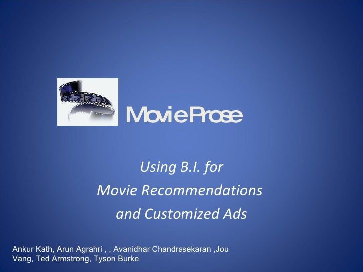 Movie Prose Using B.I. for Movie Recommendations  and Customized Ads Ankur Kath, Arun Agrahri , , Avanidhar Chandrasekaran...