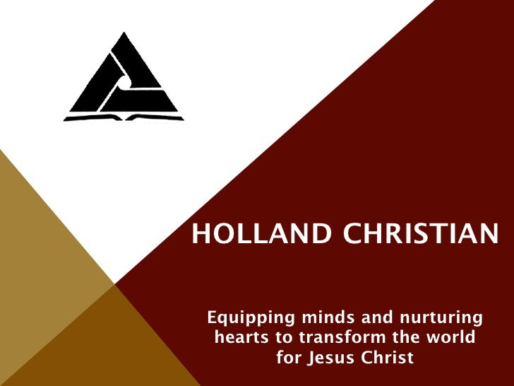 HOLLAND CHRISTIANEquipping minds and nurturing hearts to transform the world        for Jesus Christ