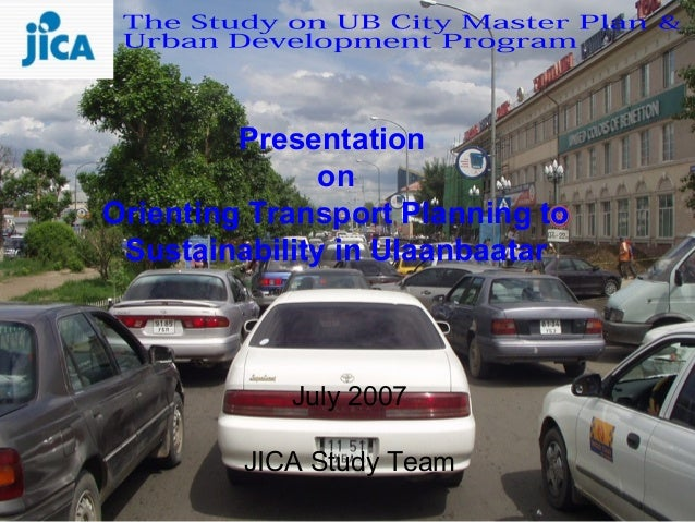 Presentation               onOrienting Transport Planning to Sustainability in Ulaanbaatar            July 2007         JI...
