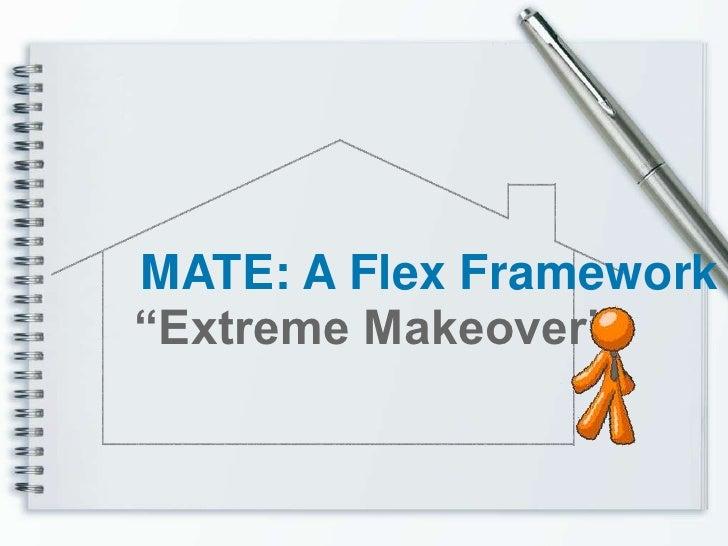 """MATE: A Flex Framework """"Extreme Makeover"""""""