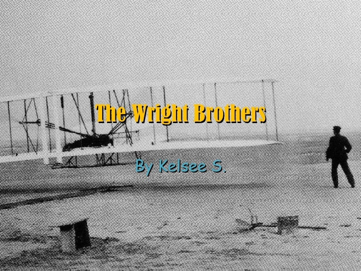 By Kelsee S. The Wright Brothers