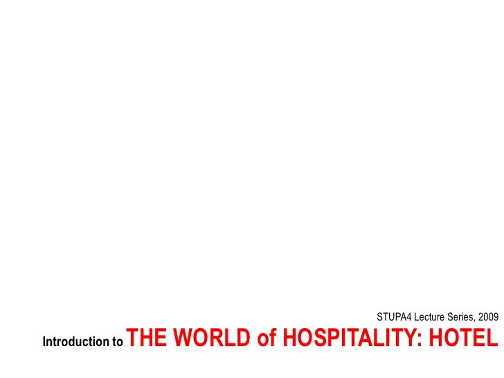 STUPA4 Lecture Series, 2009                    THE WORLD of HOSPITALITY: HOTEL Introduction to