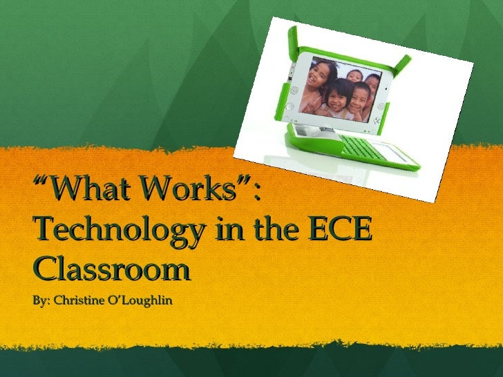 """"""" What Works"""": Technology in the ECE Classroom By: Christine O'Loughlin"""