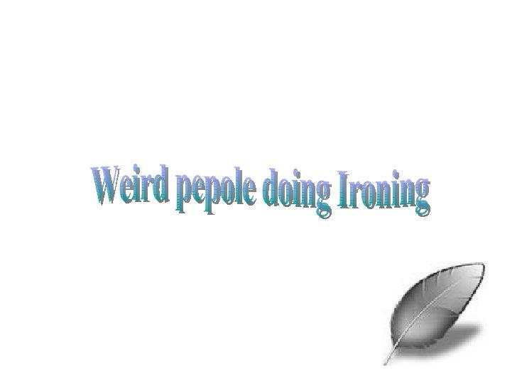 Weird pepole doing Ironing