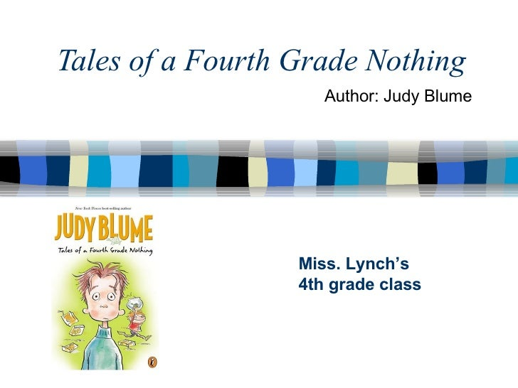Tales of a Fourth Grade Nothing Miss. Lynch's 4th grade class Author: Judy Blume