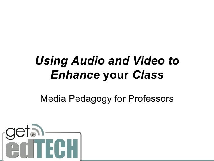 Using Audio and Video to   Enhance your Class Media Pedagogy for Professors
