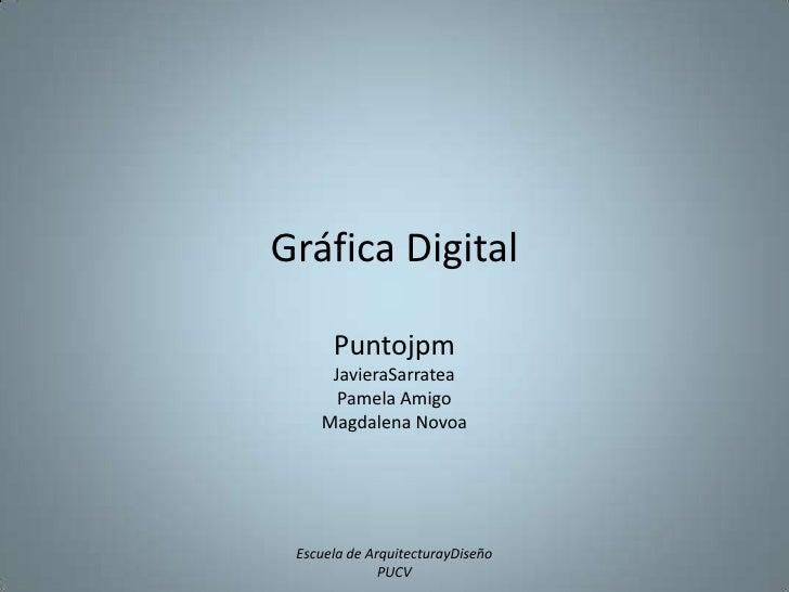 Gráfica Digital<br />Puntojpm<br />JavieraSarratea<br />Pamela Amigo<br />Magdalena Novoa<br />Escuela de ArquitecturayDis...