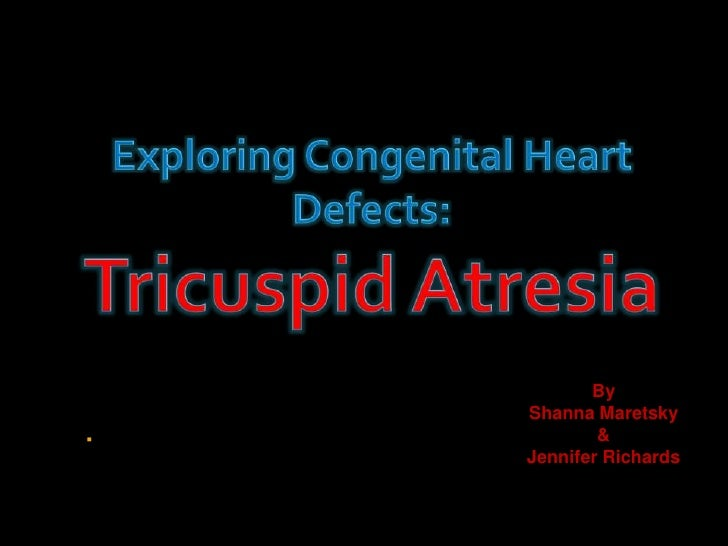 Exploring Congenital Heart Defects:Tricuspid Atresia<br />By <br />Shanna Maretsky<br />&<br />Jennifer Richards<br />