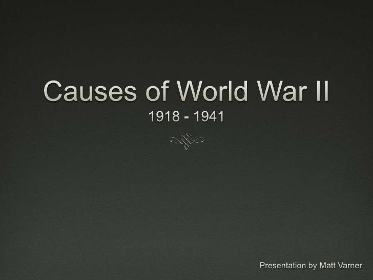 Causes of World War II1918 - 1941<br />Presentation by Matt Varner<br />