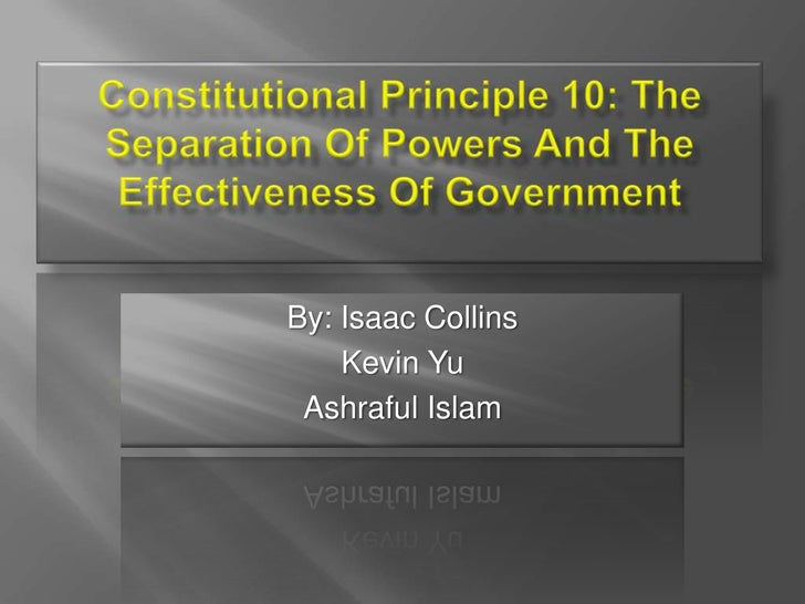Constitutional Principle 10: The Separation Of Powers And The Effectiveness Of Government<br />By: Isaac Collins<br />Kevi...