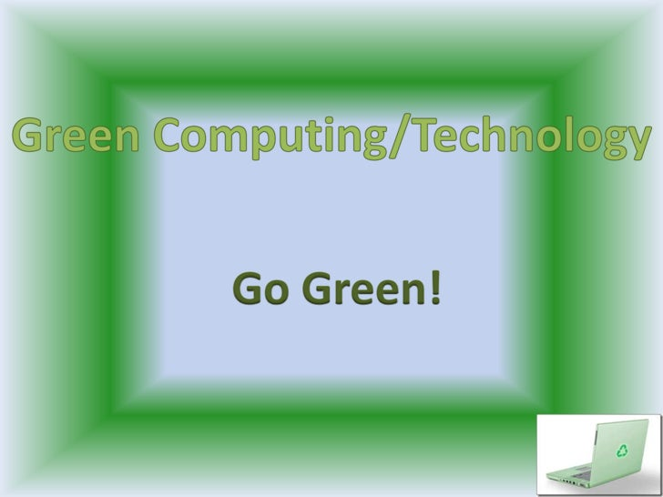 Green Computing/Technology<br />Go Green!<br />