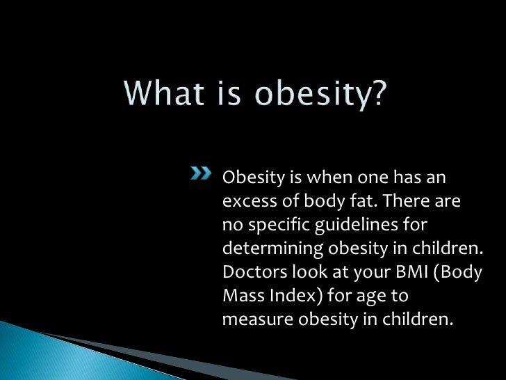 What is obesity?<br />Obesity is when one has an excess of body fat. There are no specific guidelines for determining obes...
