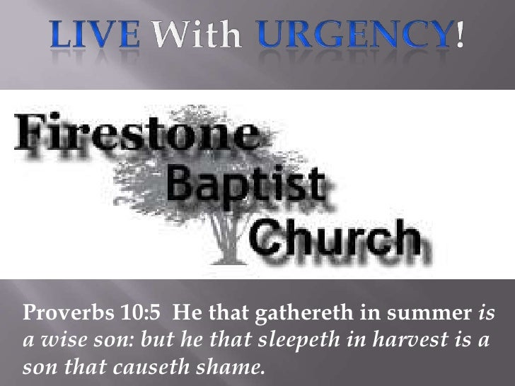 Live With Urgency!<br />Proverbs 10:5  He that gathereth in summer is a wise son: but he that sleepeth in harvest is a son...