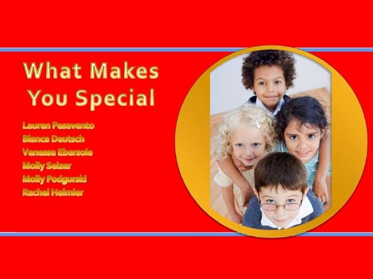 What Makes You Special<br />Lauren Pesavento<br />Bianca Deutsch<br />Vanessa Ebersole<br />Molly Selzer<br />Molly Podgur...