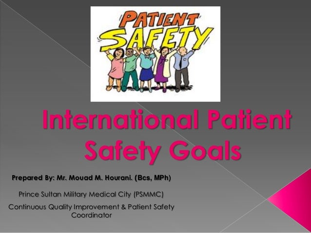 International Patient             Safety GoalsPrepared By: Mr. Mouad M. Hourani. (Bcs, MPh)  Prince Sultan Military Medica...