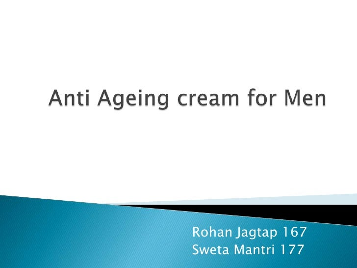 Anti Ageing cream for Men<br />RohanJagtap 167	<br />SwetaMantri 177<br />