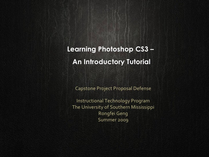 Learning Photoshop CS3 –  An Introductory Tutorial Capstone Project Proposal Defense Instructional Technology Program The ...