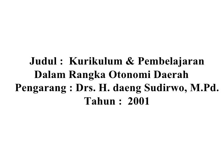 Judul :  Kurikulum & Pembelajaran Dalam Rangka Otonomi Daerah Pengarang : Drs. H. daeng Sudirwo, M.Pd. Tahun :  2001