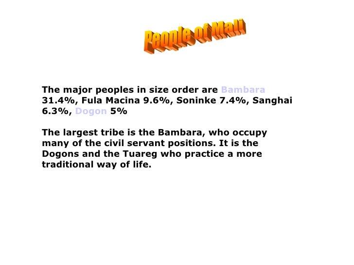 People of Mali The major peoples in size order are  Bambara  31.4%, Fula Macina 9.6%, Soninke 7.4%, Sanghai 6.3%,  Dogon  ...