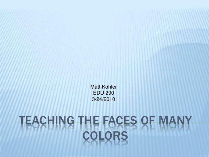 Teaching the faces of many colors<br />Matt Kohler<br />EDU 290<br />3/24/2010<br />