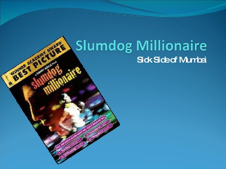 "essay on slumdog millionaire 'slumdog millionaire' is a 2008 british drama film centring on the journey of an 18-year-old indian boy from the juhu slums (located in mumbai, india), called jamal malik this film focuses on his success in winning 20 million rupees as a contestant on the indian version of ""who wants to be a millionaire "" and [."