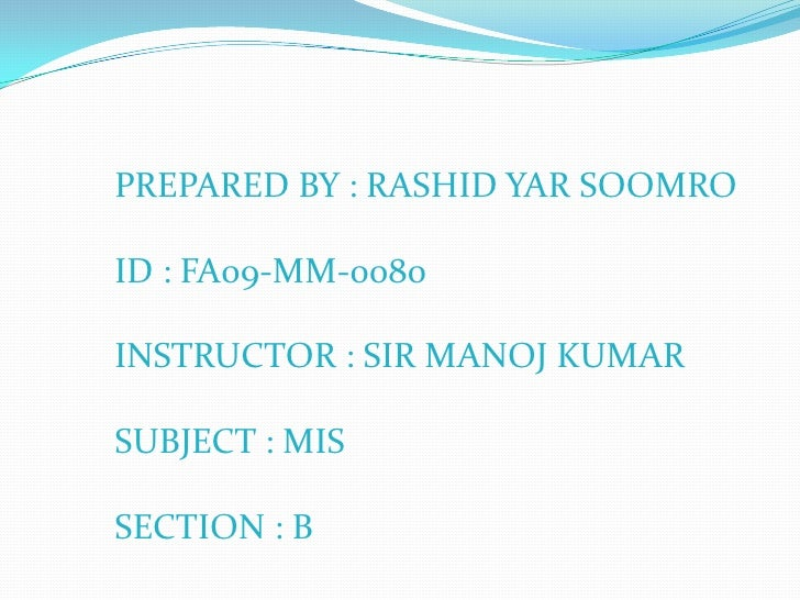 PREPARED BY : RASHID YAR SOOMRO<br />ID : FA09-MM-0080<br />INSTRUCTOR : SIR MANOJ KUMAR<br />SUBJECT : MIS<br />SECTION :...