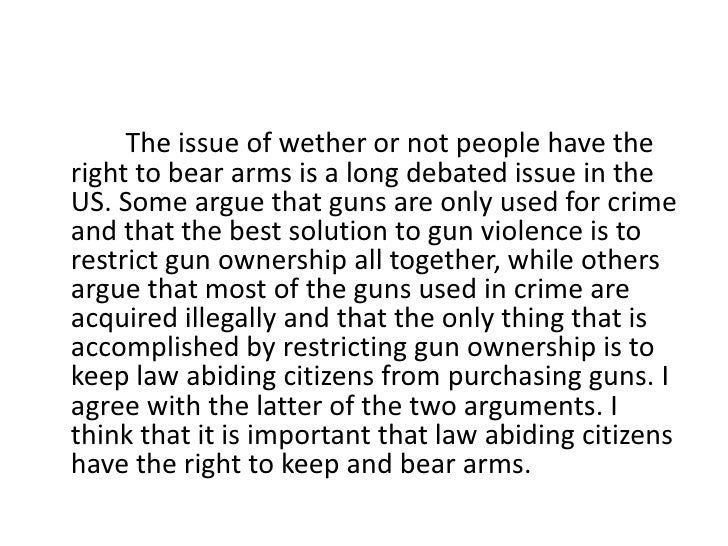 The issue of wether or not people have the right to bear arms is a long debated issue in the US. Some argue that ...