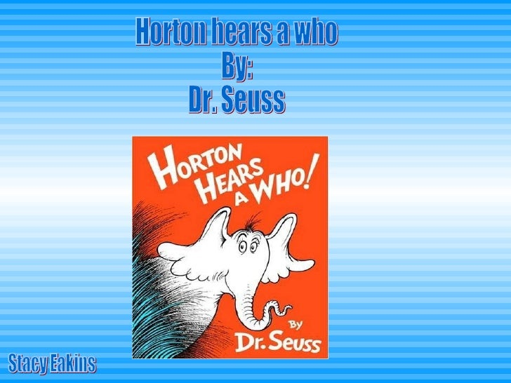 Horton hears a who By: Dr. Seuss Stacy Eakins