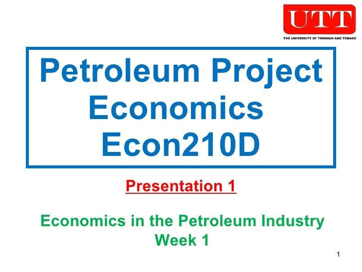 Petroleum Project Economics  Econ210D Presentation 1 Economics in the Petroleum Industry Week 1