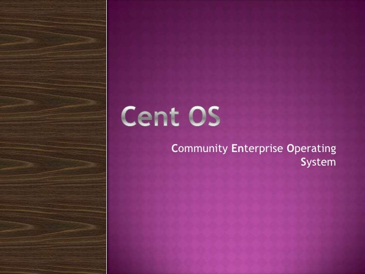 Community Enterprise Operating System<br />Cent OS<br />